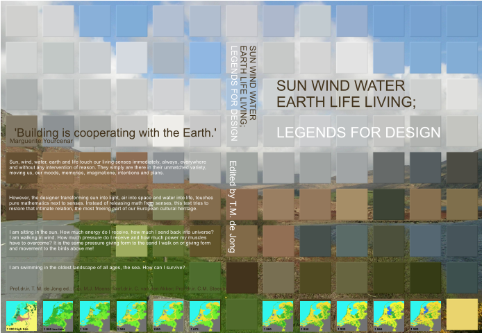 SUN WIND WATER EARTH LIFE LIVING; Edited by T.M. de Jong Faculty of Architecture SUN WIND WATER EARTH LIFE LIVING; LEGENDS FOR DESIGN Prof.dr.ir. T. M. de Jong ed.; Drs. M.J. Moens; Prof.dr.ir. C. van den Akker; Prof.dr.ir. C.M. Steenbergen I am sitting in the sun. How much energy do I receive, how much I send back into universe? I am walking in wind. How much pressure do I receive and how much power my muscles have to overcome? It is the same pressure giving form to the sand I walk on or giving form and movement to the birds above me! Sun, wind, water, earth and life touch our living senses immediately, always, everywhere and without any intervention of reason. They simply are there in their unmatched variety, moving us, our moods, memories, imaginations, intentions and plans.  However, the designer transforming sun into light, air into space and water into life, touches pure mathematics next to senses. Instead of releasing math from senses, this text tries to restore that intimate relation, the most freeing part of our European cultural heritage.  I am swimming in the oldest landscape of all ages, the sea. How can I survive?  Marguerite Yourcenar  'Building is cooperating with the Earth.' LEGENDS FOR DESIGN 1 000 high tide 1 000 low tide 1 100 1 300 1550 1 675 1 800 1 850 1 930 1 960 1 989
